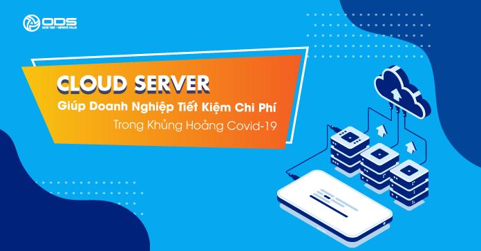 """Cloud Server giúp doanh nghiệp tiết kiệm chi phí trong """"khủng hoảng"""" Covid-19"""
