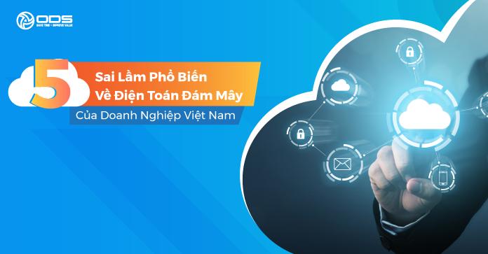 5 Sai lầm phổ biến về điện toán đám mây của doanh nghiệp Việt Nam