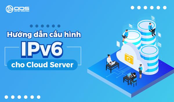 Hướng dẫn cấu hình IPv6 cho hệ thống Cloud Server